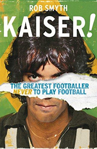 Kaiser: The Greatest Footballer Never To Play: Smyth, Rob