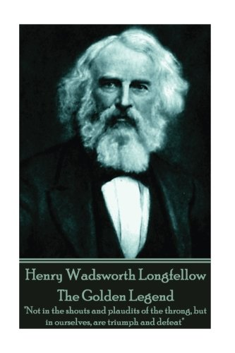 9781787370791: Henry Wadsworth Longfellow - The Golden Legend: Not in the shouts and plaudits of the throng, but in ourselves, are triumph and defeat