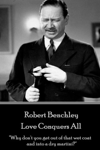 """Robert Benchley - Love Conquers All: """"Why: Benchley, Robert"""
