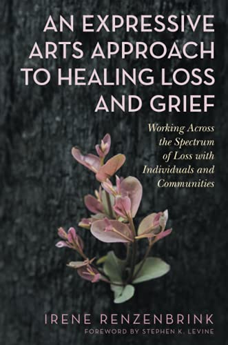 9781787752788: An Expressive Arts Approach to Healing Loss and Grief: Working Across the Spectrum of Loss With Individuals and Communities