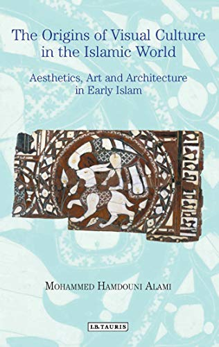 9781788310963: Origins of Visual Culture in the Islamic World, The: Aesthetics, Art and Architecture in Early Islam