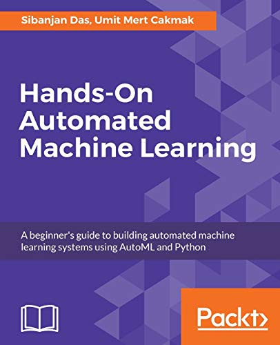 Hands-On Automated Machine Learning: A beginner's guide to building automated machine learning...