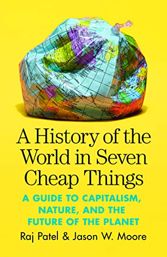 9781788737746: A History of the World in Seven Cheap Things: A Guide to Capitalism, Nature, and the Future of the Planet