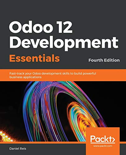 9781789532470: Odoo 12 Development Essentials: Fast-track your Odoo development skills to build powerful business applications, 4th Edition