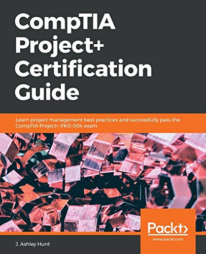 CompTIA Project+ Certification Guide: Learn project management: Hunt, J. Ashley