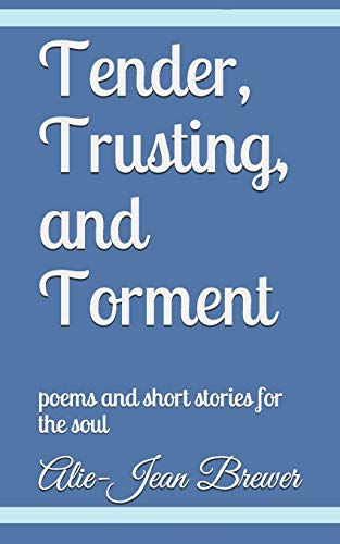 Tender, Trusting, and Torment: poems and short: Ms. Alie-Jean Michele