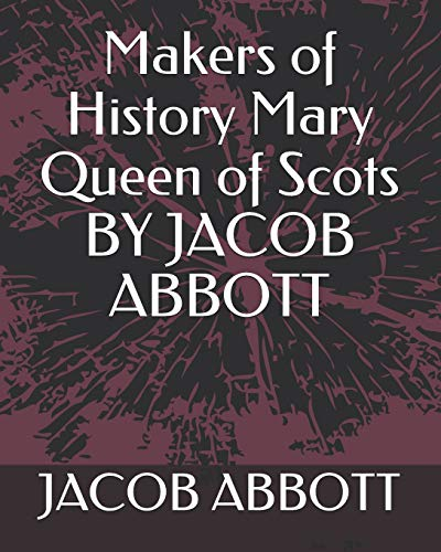 Makers of History Mary Queen of Scots: Jacob Abbott