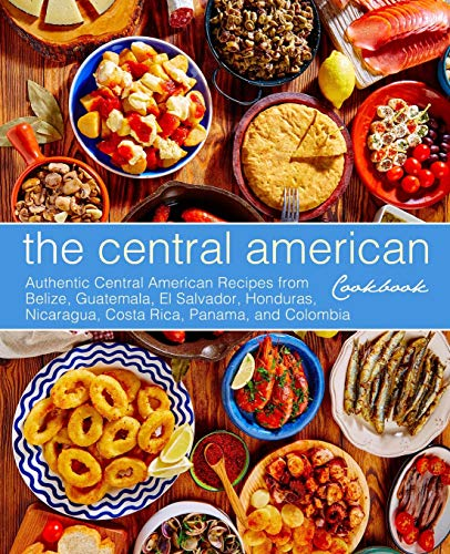 9781794550285: The Central American Cookbook: Authentic Central American Recipes from Belize, Guatemala, El Salvador, Honduras, Nicaragua, Costa Rica, Panama, and Colombia (2nd Edition)