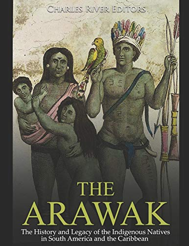 9781794606739: The Arawak: The History and Legacy of the Indigenous Natives in South America and the Caribbean