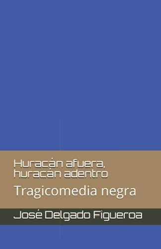 Huracan afuera, huracan adentro: Tragicomedia negra (Paperback): Jose Delgado Figueroa