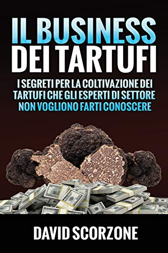 9781796723670: Il Business dei Tartufi: I segreti per la coltivazione dei tartufi che gli esperti di settore non vogliono farti conoscere