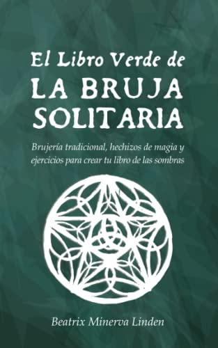 9781796888508: El Libro Verde De La Bruja Solitaria: Brujería tradicional, hechizos de magia y ejercicios para crear tu libro de las sombras