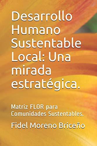 9781797904801: Desarrollo Humano Sustentable Local: Una mirada estratégica.: Matriz FLOR para Comunidades Sustentables. (Spanish Edition)