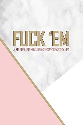9781798753699: Fuck 'Em - A Guided Journal for a Happy Healthy Life: An irreverent but elegant pink gold and marble prompted notebook to practice mindful self-care - ... think! (The Art of Not Giving a Fuck Journal)