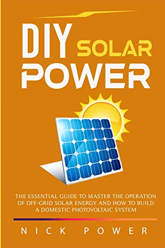 DIY Solar Power: The Essential Guide to: Nick Power