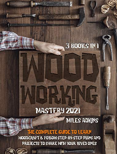 9781801768887: WOODWORKING MASTERY 2021 (3 books in 1): The Complete Guide For Beginners To Learn Woodcraft & Follow Step-By-Step Plan And Projects to Share With Your Loved Ones