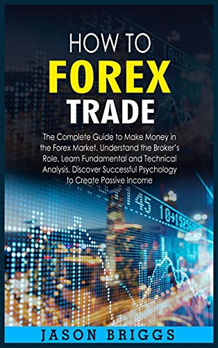 9781802860917: How to Forex Trade: The Complete Guide to Make Money in the Forex Market. Understand the Broker's Role, Learn Fundamental and Technical Analysis. ... Psychology to Create Passive Income