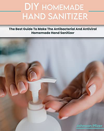 9781803061689: Homemade Hand Sanitizer: The Best Guide To Make The Antibacterial And Antiviral Homemade Hand Sanitizer