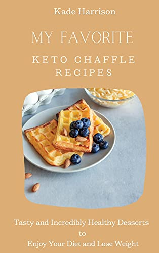 9781803177823: My Favorite Keto Chaffle Recipes: Tasty and Incredibly Healthy Desserts to Enjoy Your Diet and Lose Weight