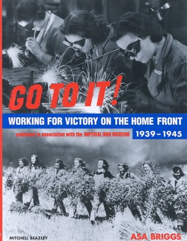 Go To It! Working for Victory on the Home Front 1939 -1945
