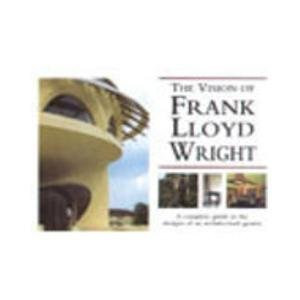 9781840133677: Vision of Frank Lloyd Wright, The - A Complete Guide to the Designs of an Architectural Genius