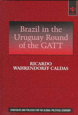 Brazil in the Uruguay Round of the Gatt: The Evolution of Brazil's Position in the Uruguay ...