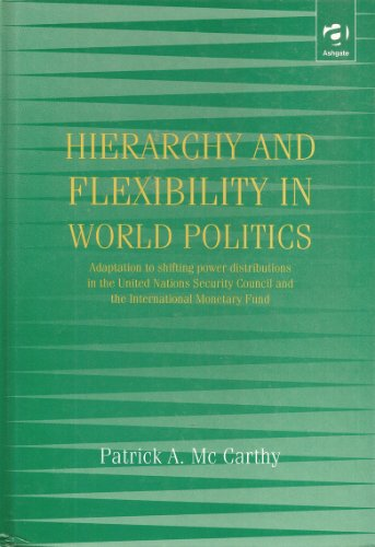 Hierarchy and Flexibility in World Politics: Adaptation to Shifting Power Distributions in the United Nations Security Council and the International Monetary Fund (1840144718) by Patrick A. McCarthy