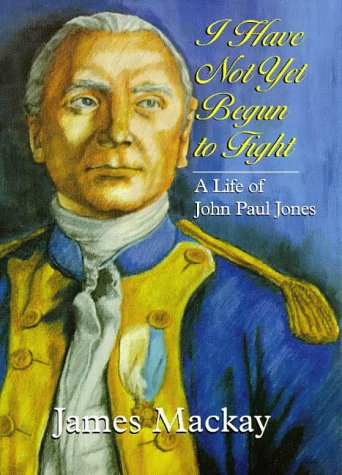I Have Not Yet Begun to Fight: A Life of John Paul Jones: Mackay, James A.