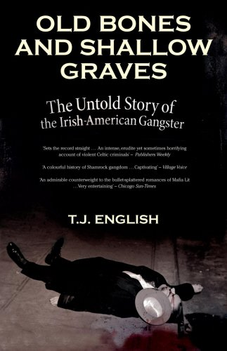 Old Bones And Shallow Graves: The Untold Story of the Irish-American Gangster: T.J. English