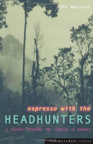 Espresso with the Headhunters. A Journey through the Jungles of Borneo.,: Wassner, John