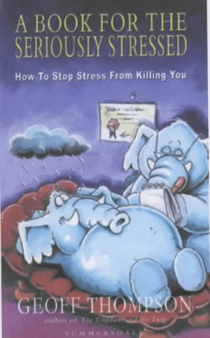 A Book for the Seriously Stressed: How to Stop Stress from Killing You: Thompson, Geoff