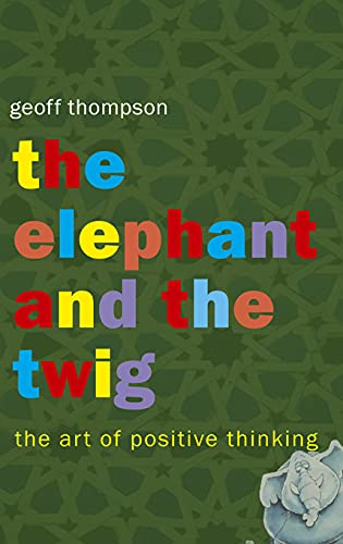 The Elephant and the Twig: The Art of Positive Thinking: Thompson, Geoff