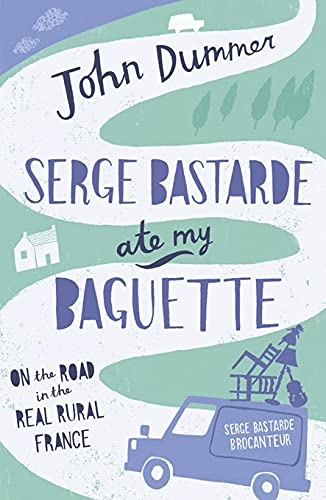 Serge Bastarde Ate My Baguette: On the Road in the Real Rural France: Dummer, John