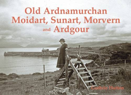 Old Ardnamurchan, Moidart, Sunart, Morvern and Ardgour (1840336005) by Hutton, Guthrie