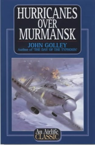Hurricanes Over Murmansk (Airlife's Classics) (1840372982) by John Golley