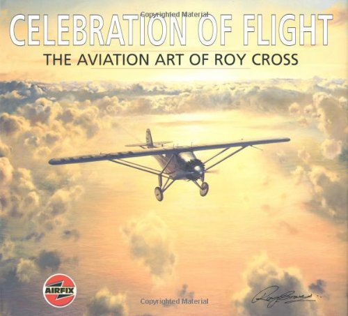 Celebration of Flight: The Aviation Art of Roy Cross.