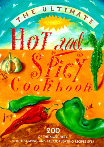 9781840382105: The Ultimate Hot and Spicy Cookbook: 200 Of the Most Fiery, Mouth-Searing and Palate-Pleasing Recipes Ever