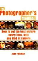 The Photographer's Manual: How to Get the: Freeman, John