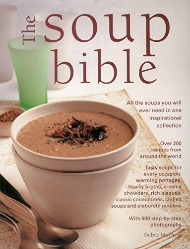 The Soup Bible: All The Soups You Will Ever Need In One Inspirational Collection: Over 200 Recipes From Around The World (9781840389524) by Mayhew, Debra