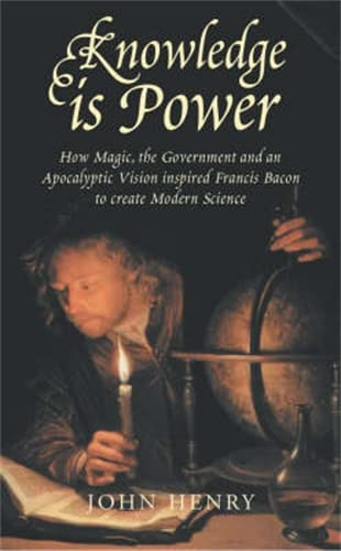 Knowledge is Power: How Magic, the Government and an Apocalyptic Vision Inspired Francis Bacon to ...