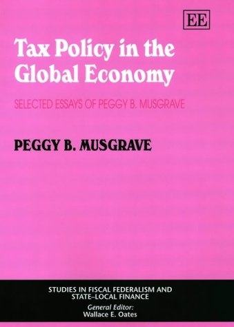 Tax Policy in the Global Economy: Selected Essays of Peggy B. Musgrave (Studies in Fiscal ...