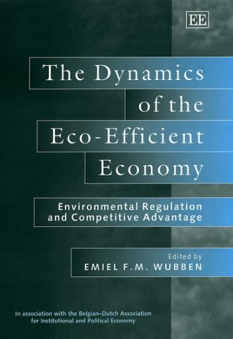 9781840645620: The Dynamics of the Eco-Efficient Economy: Environmental Regulation and Competitive Advantage (In Association with the Belgian-Dutch Association for Institutional and Political Economy)