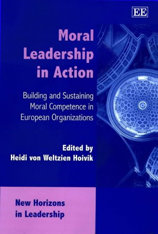 9781840647464: Moral Leadership in Action: Building and Sustaining Moral Competence in European Organizations (New Horizons in Leadership Series)