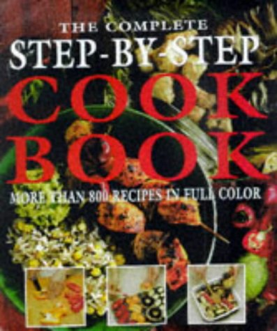 The Complete Step-By-Step Cookbook More Than 800 Recipes in Full Color