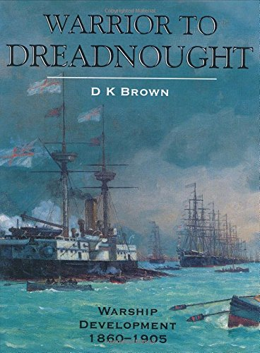 Warrior to Dreadnought: Warship Development 1860-1905: Brown, D. K.
