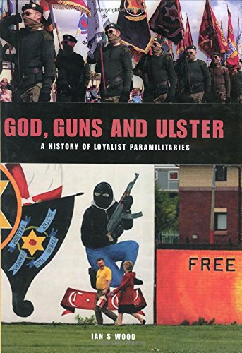 God Guns and Ulster: A History of: Wood, Ian S.