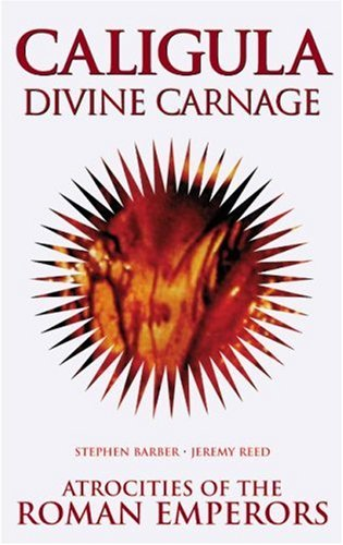 Caligula Divine Carnage: Atrocities of Ancient Rome: Barber, Stephen; Reed,