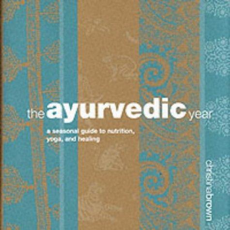 Ayurveda Year: A Seasonal Guide to Nutrition, Yoga, and Healing: Christina Brown
