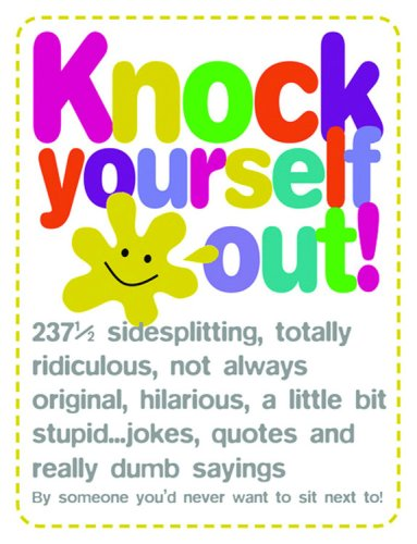 9781840726343: Knock Yourself Out: 237 1/2 Side Splitting, Totally Ridiculous, Not Always Original, Hilarious, a Little Bit Stupid Jokes... Quotes and Really Dumb Sayings by Someone You