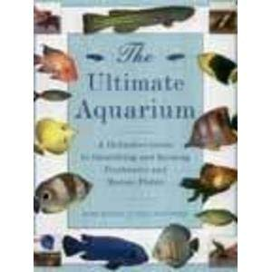The Ultimate Aquarium: A Definitive Guide to Identifying and Keeping Freshwater and Marine Fishes: ...